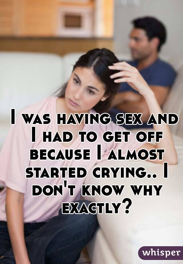 I was having sex and I had to get off because I almost started crying.. I don't know why exactly?