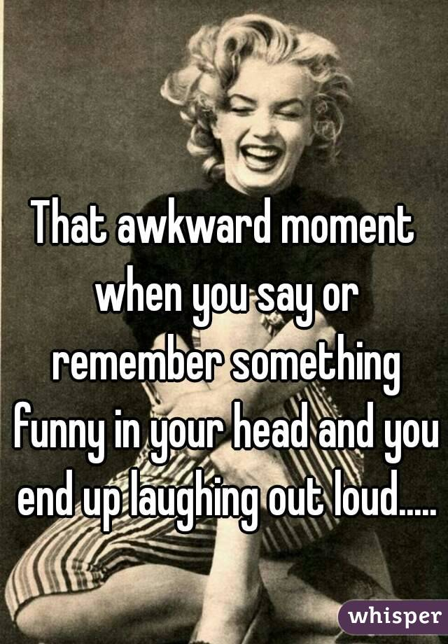 That awkward moment when you say or remember something funny in your head and you end up laughing out loud.....