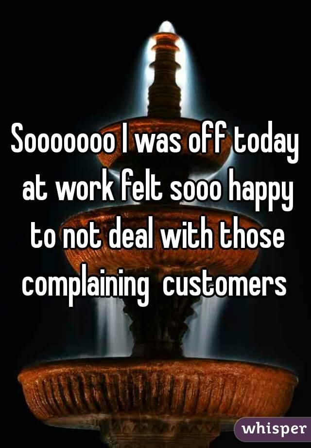 Sooooooo I was off today at work felt sooo happy to not deal with those complaining  customers