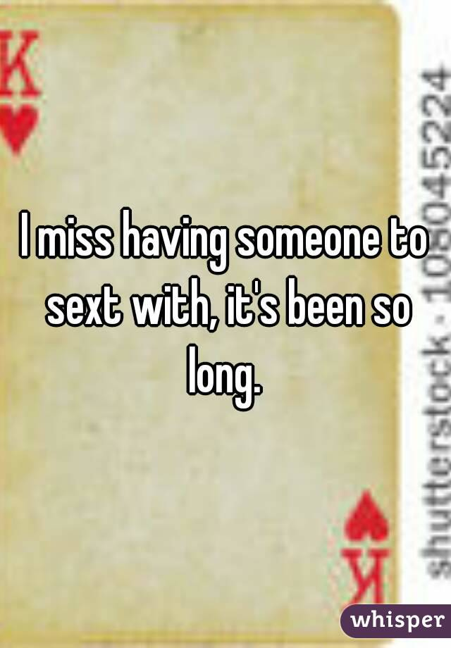 I miss having someone to sext with, it's been so long.