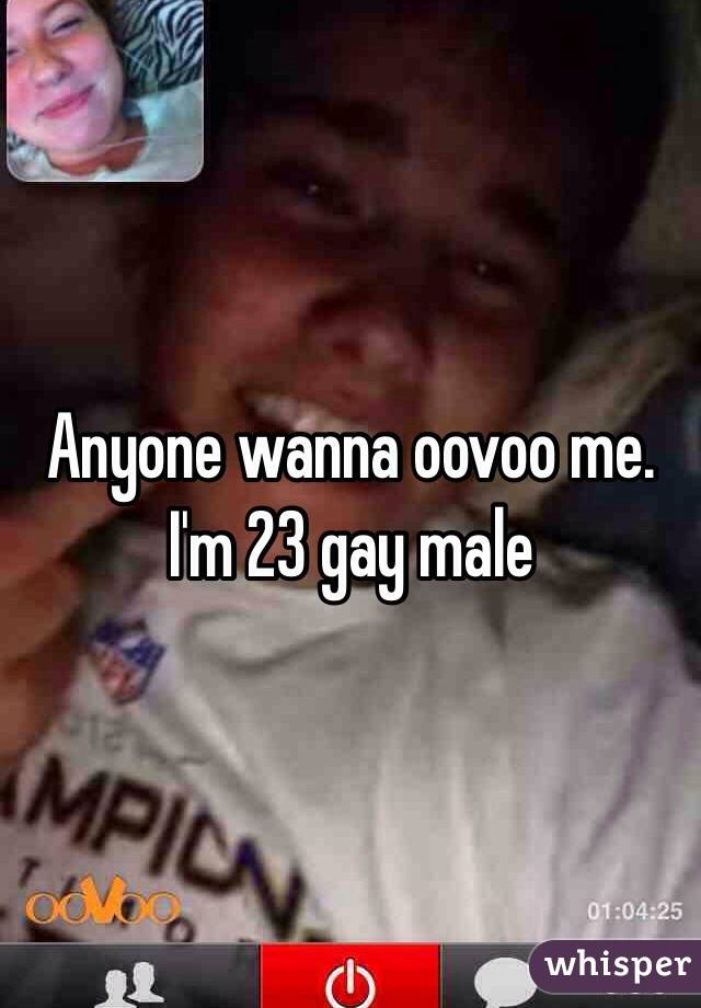 Anyone wanna oovoo me. I'm 23 gay male