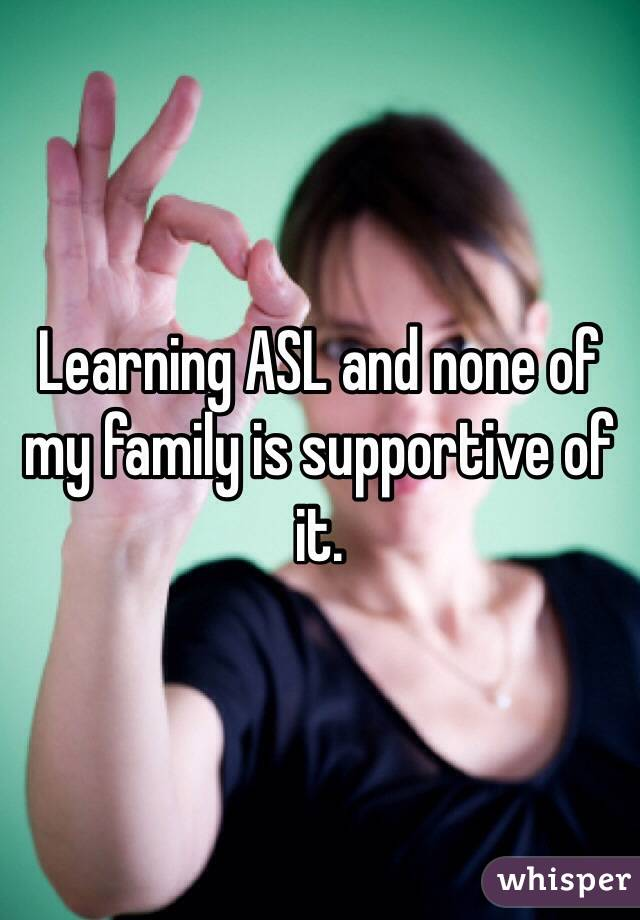 Learning ASL and none of my family is supportive of it.