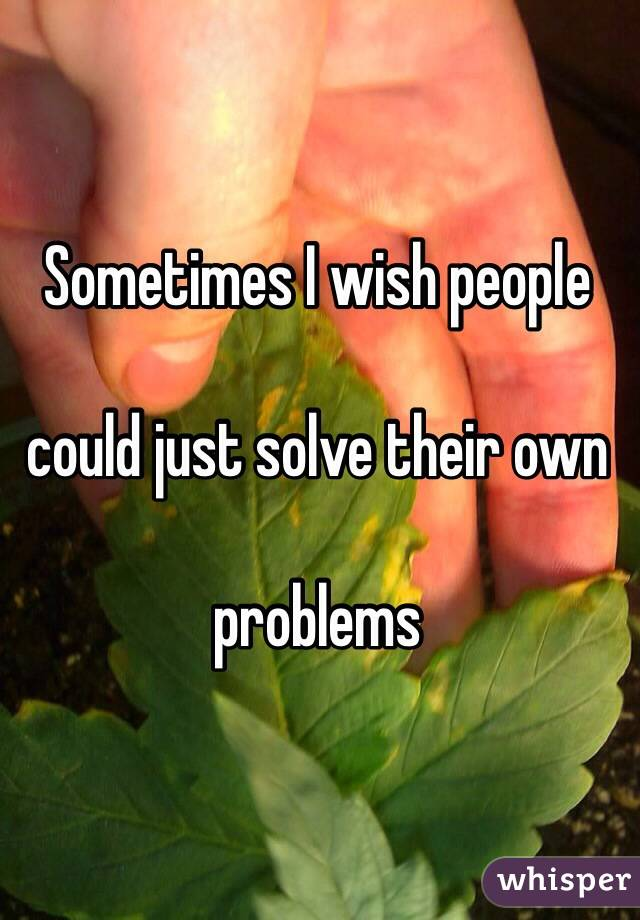Sometimes I wish people   could just solve their own   problems