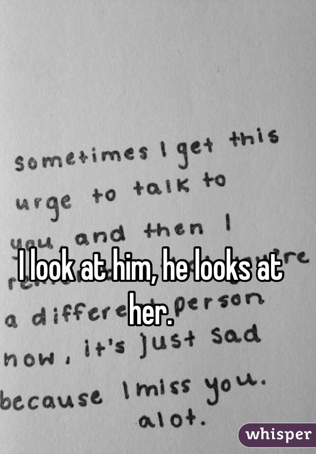 I look at him, he looks at her.