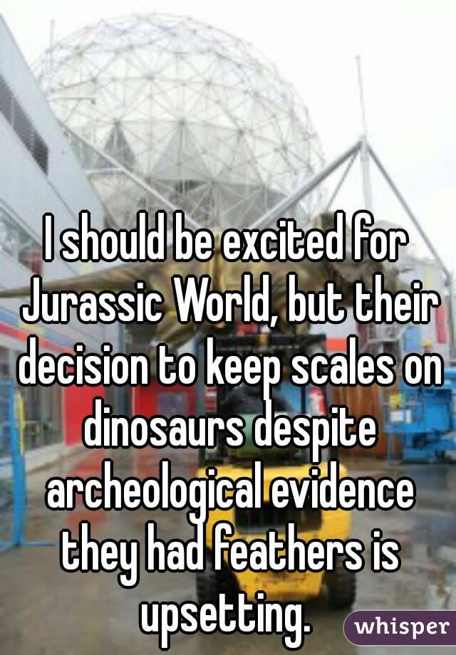 I should be excited for Jurassic World, but their decision to keep scales on dinosaurs despite archeological evidence they had feathers is upsetting.