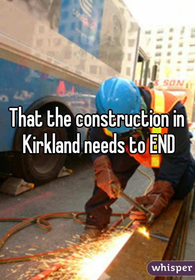 That the construction in Kirkland needs to END