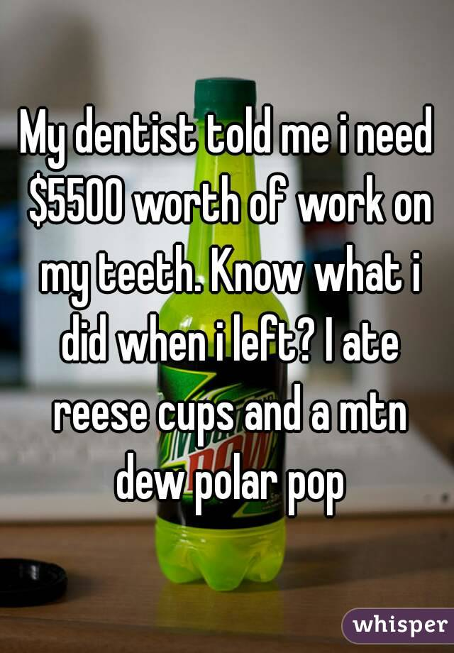 My dentist told me i need $5500 worth of work on my teeth. Know what i did when i left? I ate reese cups and a mtn dew polar pop
