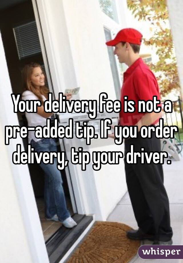 Your delivery fee is not a pre-added tip. If you order delivery, tip your driver.
