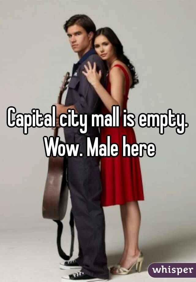 Capital city mall is empty. Wow. Male here