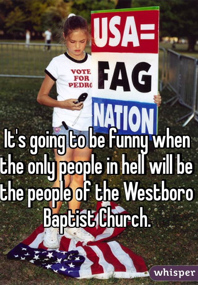 It's going to be funny when the only people in hell will be the people of the Westboro Baptist Church.