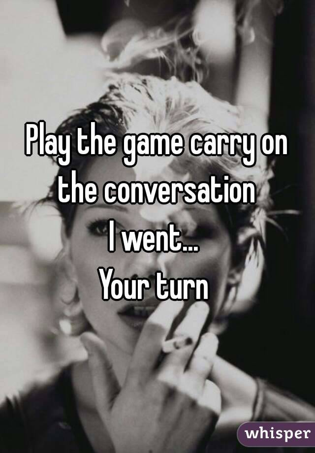 Play the game carry on the conversation  I went...  Your turn