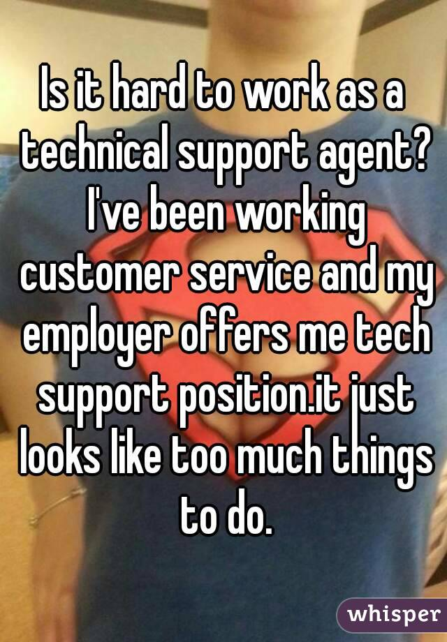 Is it hard to work as a technical support agent? I've been working customer service and my employer offers me tech support position.it just looks like too much things to do.