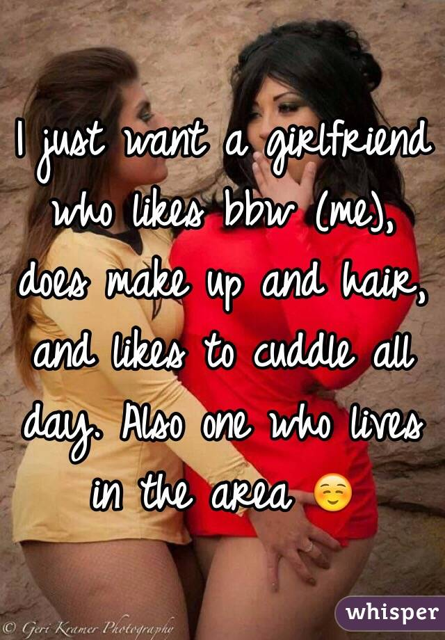I just want a girlfriend who likes bbw (me), does make up and hair, and likes to cuddle all day. Also one who lives in the area ☺️