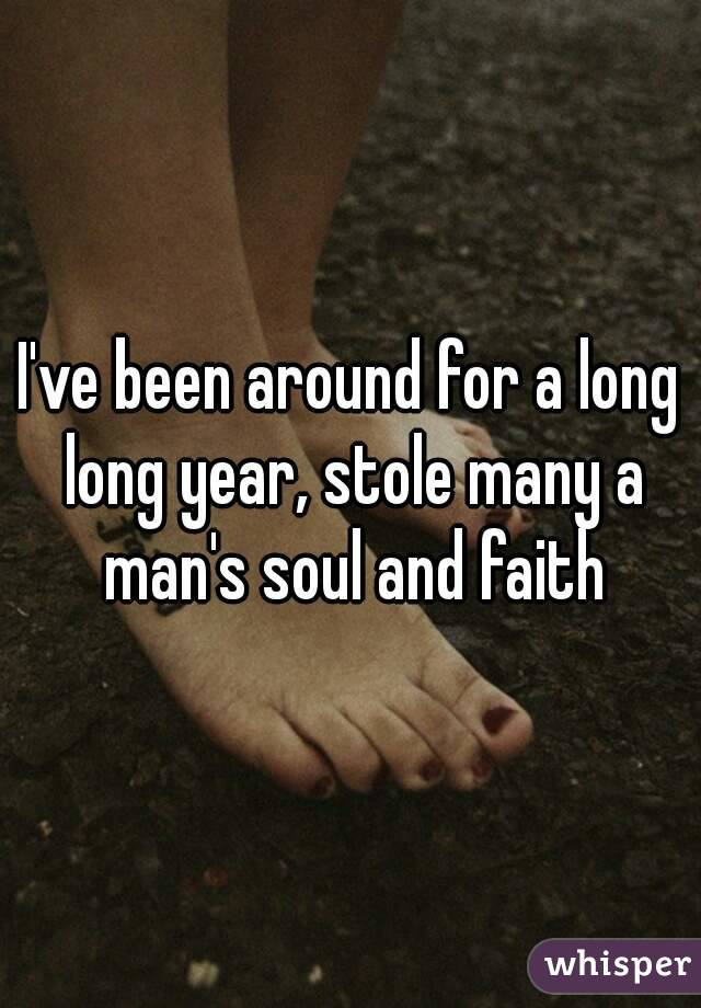 I've been around for a long long year, stole many a man's soul and faith