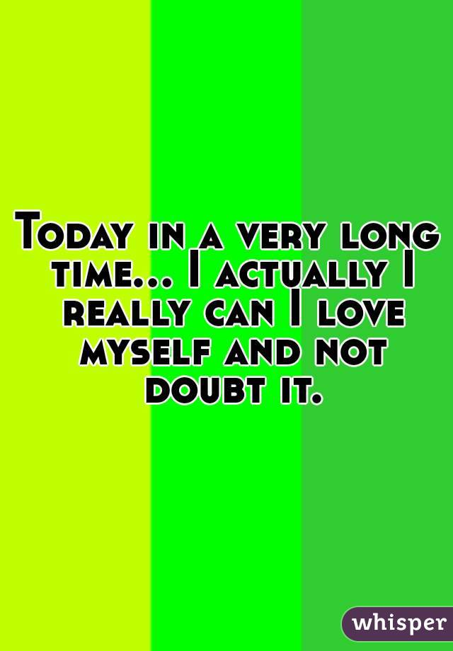 Today in a very long time... I actually I really can I love myself and not doubt it.