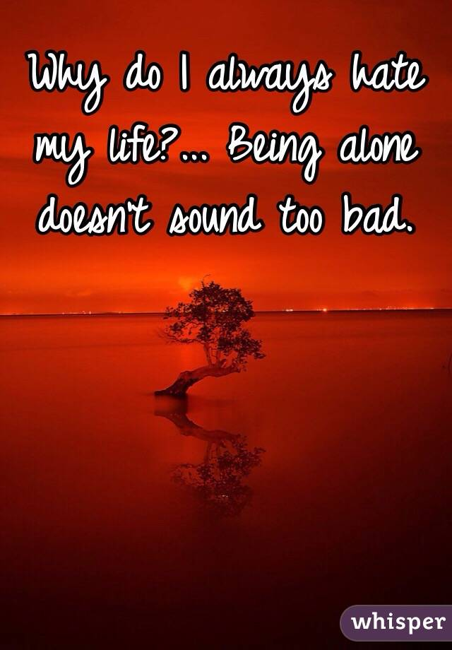 Why do I always hate my life?... Being alone doesn't sound too bad.