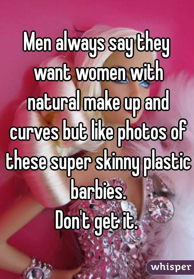 Men always say they want women with natural make up and curves but like photos of these super skinny plastic barbies. Don't get it.
