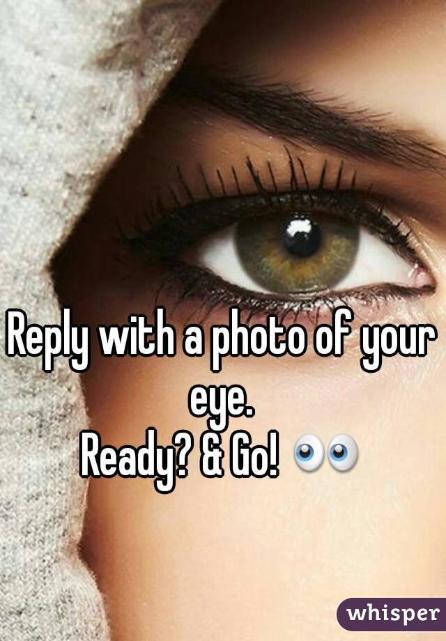 Reply with a photo of your eye.  Ready? & Go! 👀