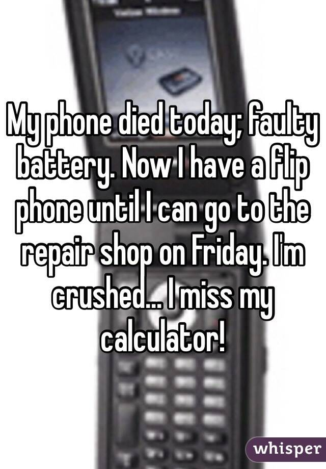 My phone died today; faulty battery. Now I have a flip phone until I can go to the repair shop on Friday. I'm crushed... I miss my calculator!