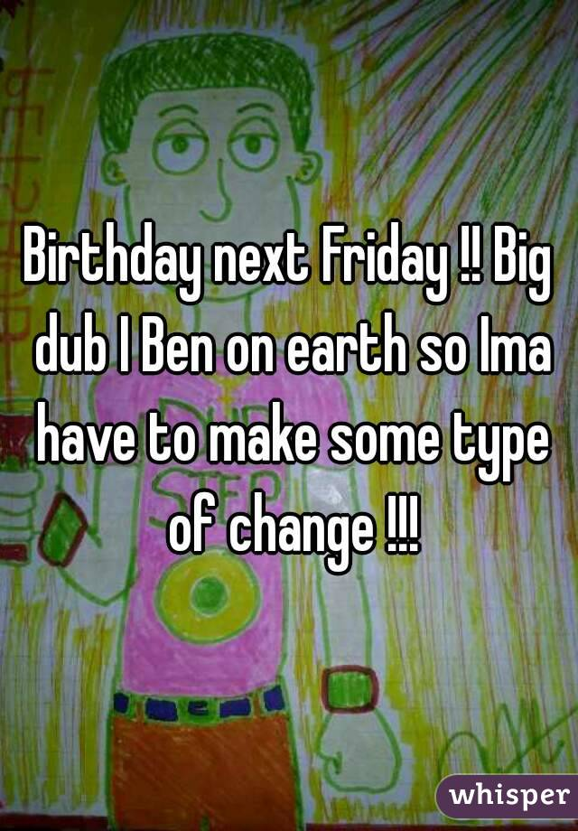 Birthday next Friday !! Big dub I Ben on earth so Ima have to make some type of change !!!