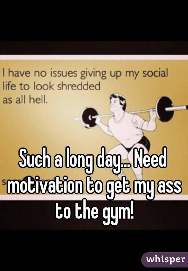 Such a long day... Need motivation to get my ass to the gym!