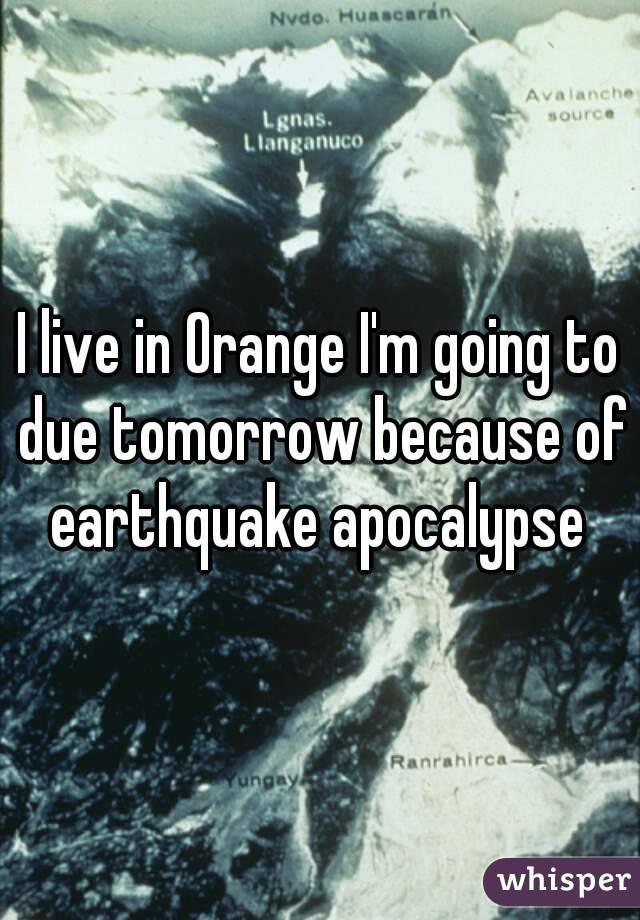 I live in Orange I'm going to due tomorrow because of earthquake apocalypse