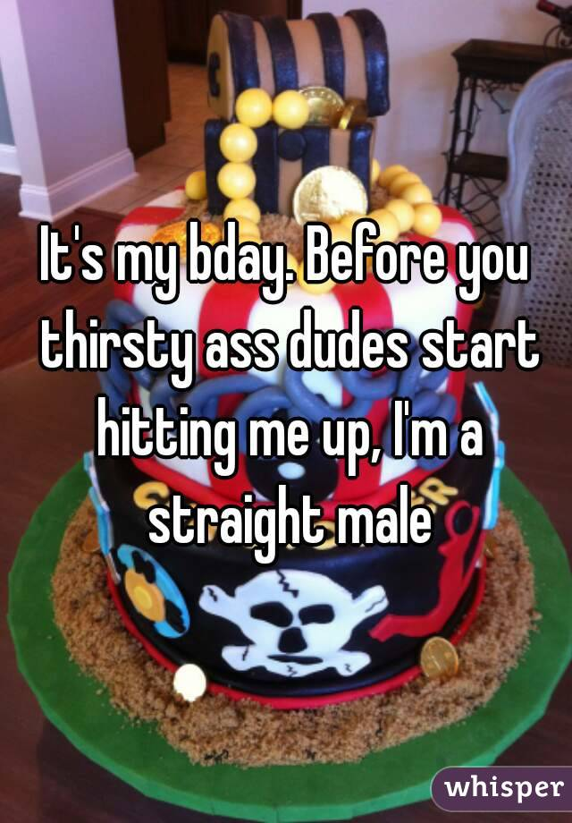 It's my bday. Before you thirsty ass dudes start hitting me up, I'm a straight male