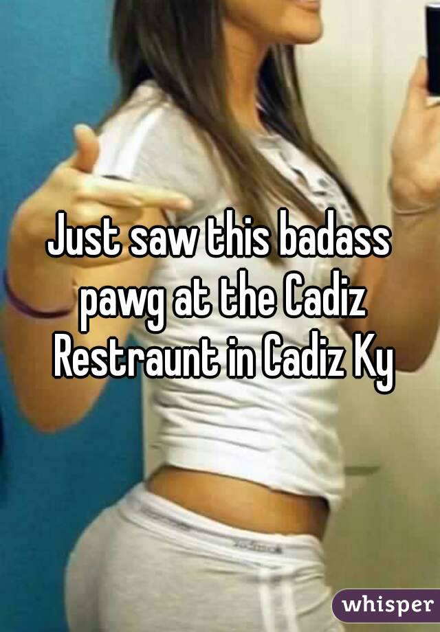 Just saw this badass pawg at the Cadiz Restraunt in Cadiz Ky