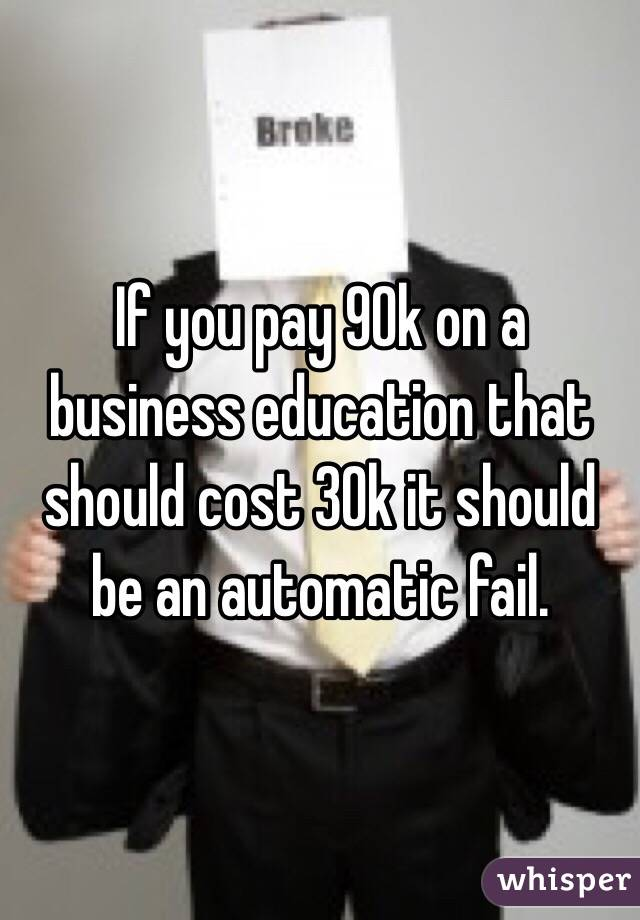 If you pay 90k on a business education that should cost 30k it should be an automatic fail.