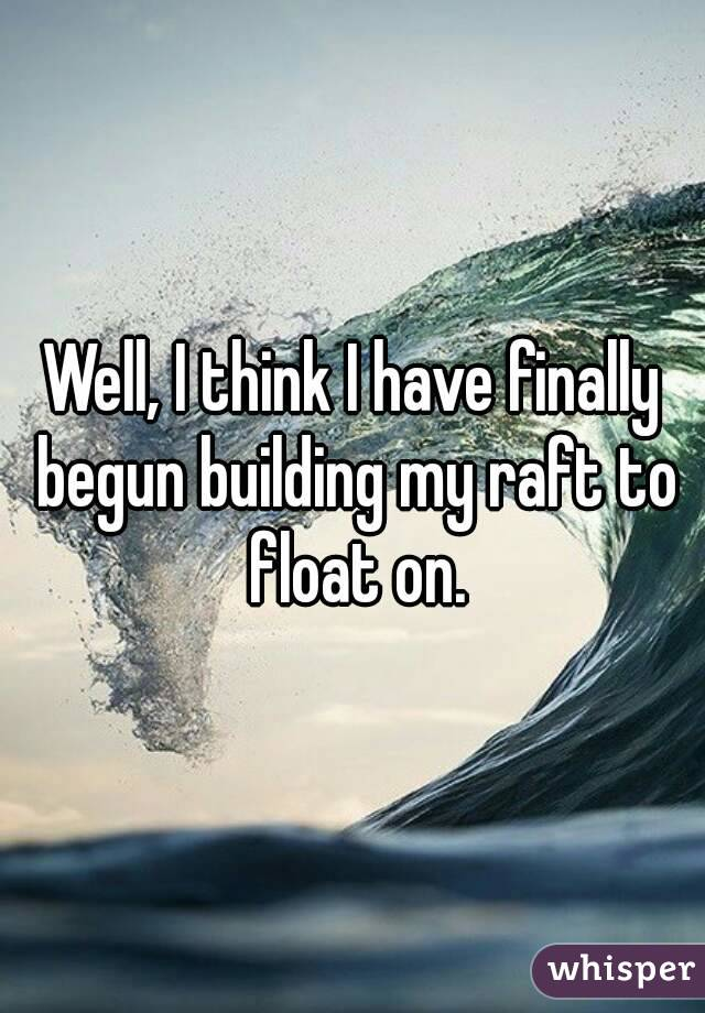 Well, I think I have finally begun building my raft to float on.