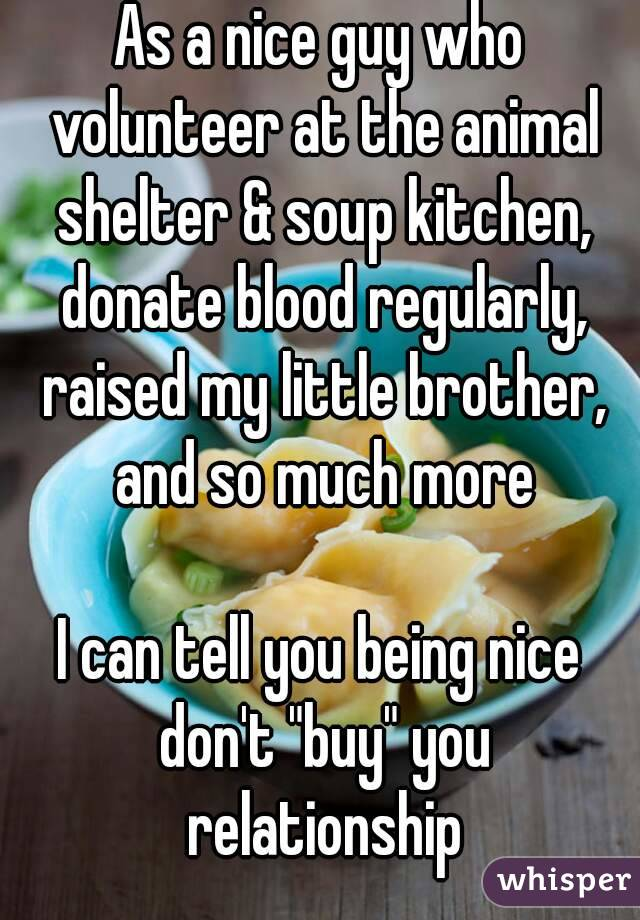 """As a nice guy who volunteer at the animal shelter & soup kitchen, donate blood regularly, raised my little brother, and so much more  I can tell you being nice don't """"buy"""" you relationship"""