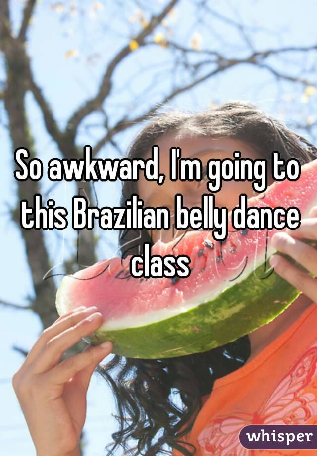 So awkward, I'm going to this Brazilian belly dance class