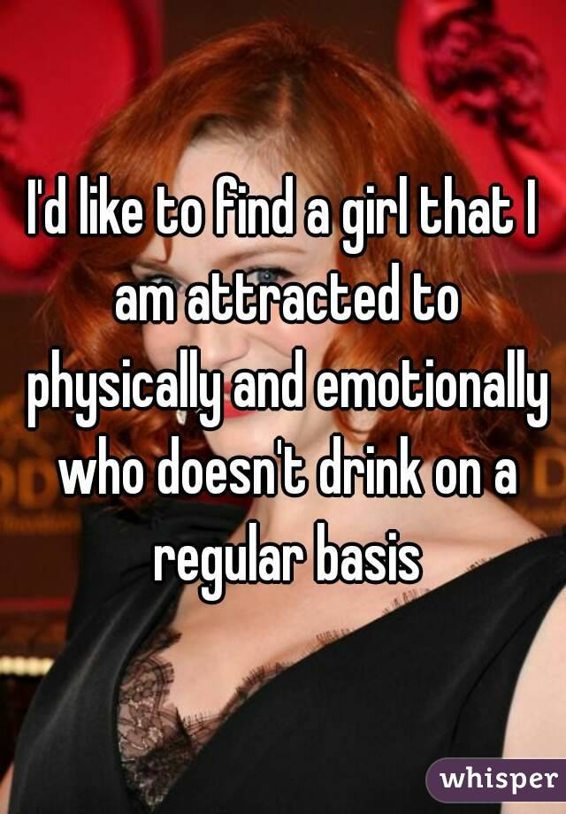I'd like to find a girl that I am attracted to physically and emotionally who doesn't drink on a regular basis