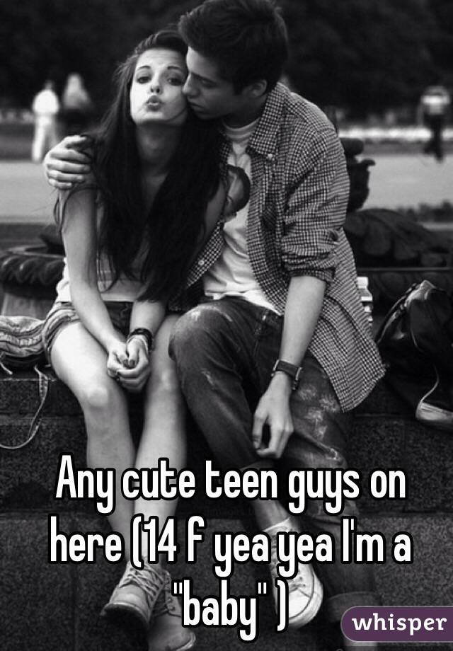 "Any cute teen guys on here (14 f yea yea I'm a ""baby"" )"