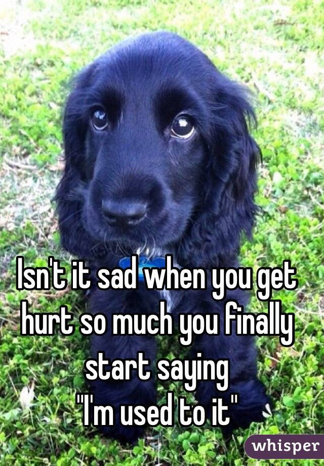 """Isn't it sad when you get hurt so much you finally start saying """"I'm used to it"""""""