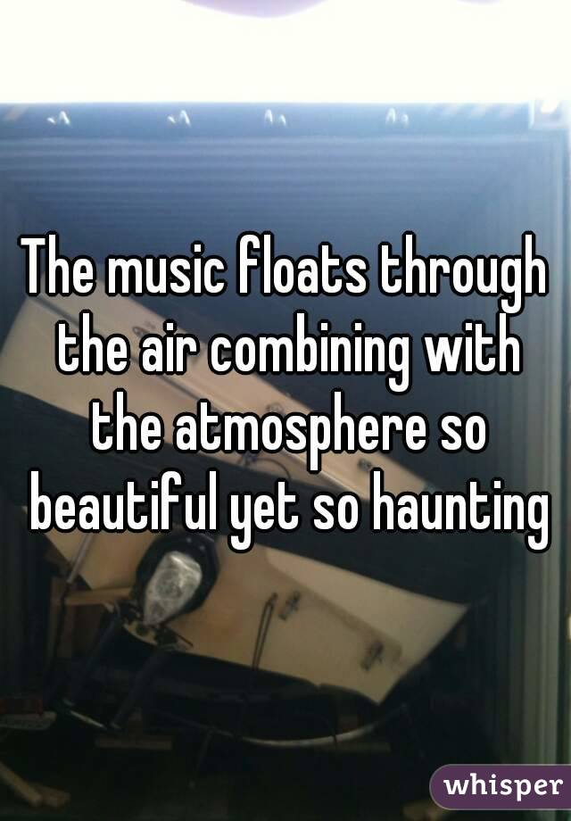 The music floats through the air combining with the atmosphere so beautiful yet so haunting