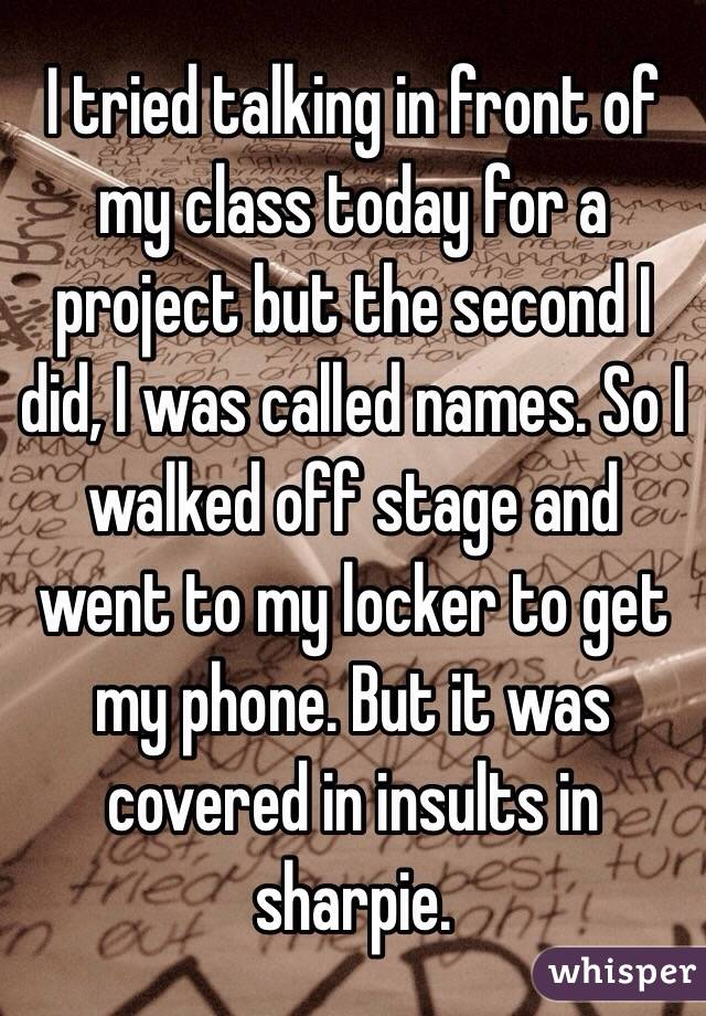 I tried talking in front of my class today for a project but the second I did, I was called names. So I walked off stage and went to my locker to get my phone. But it was covered in insults in sharpie.