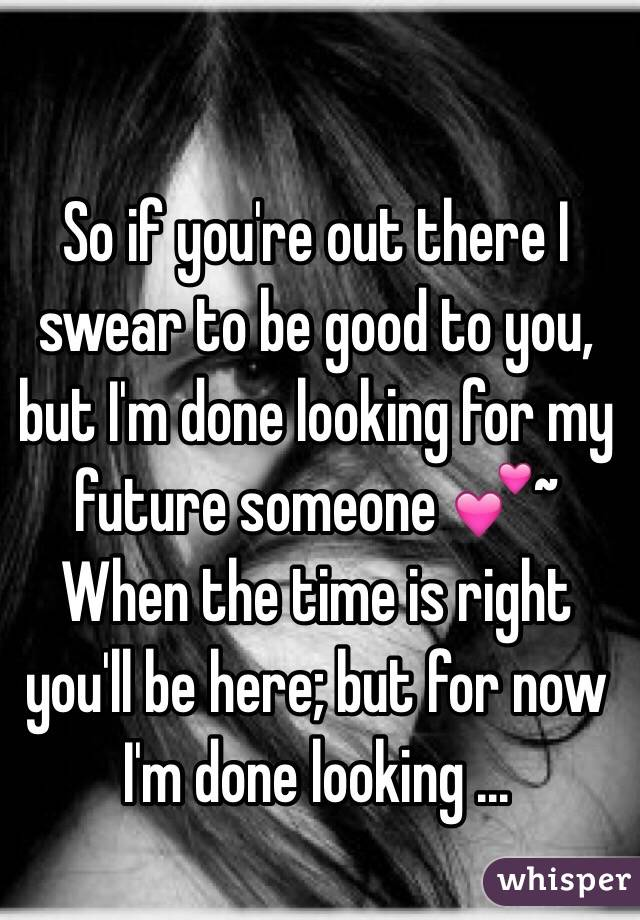 So if you're out there I swear to be good to you, but I'm done looking for my future someone 💕~ When the time is right you'll be here; but for now I'm done looking ...