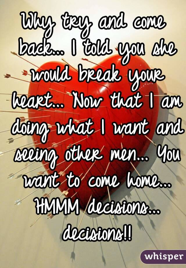 Why try and come back... I told you she would break your heart... Now that I am doing what I want and seeing other men... You want to come home... HMMM decisions... decisions!!