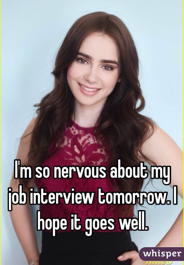 I'm so nervous about my job interview tomorrow. I hope it goes well.