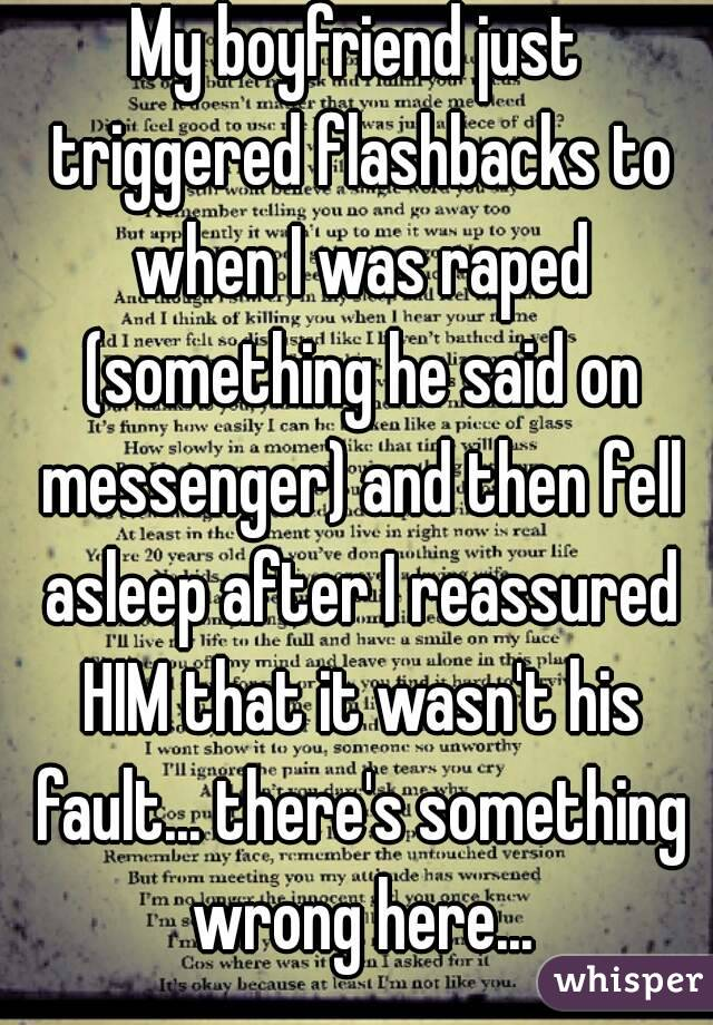 My boyfriend just triggered flashbacks to when I was raped (something he said on messenger) and then fell asleep after I reassured HIM that it wasn't his fault... there's something wrong here...