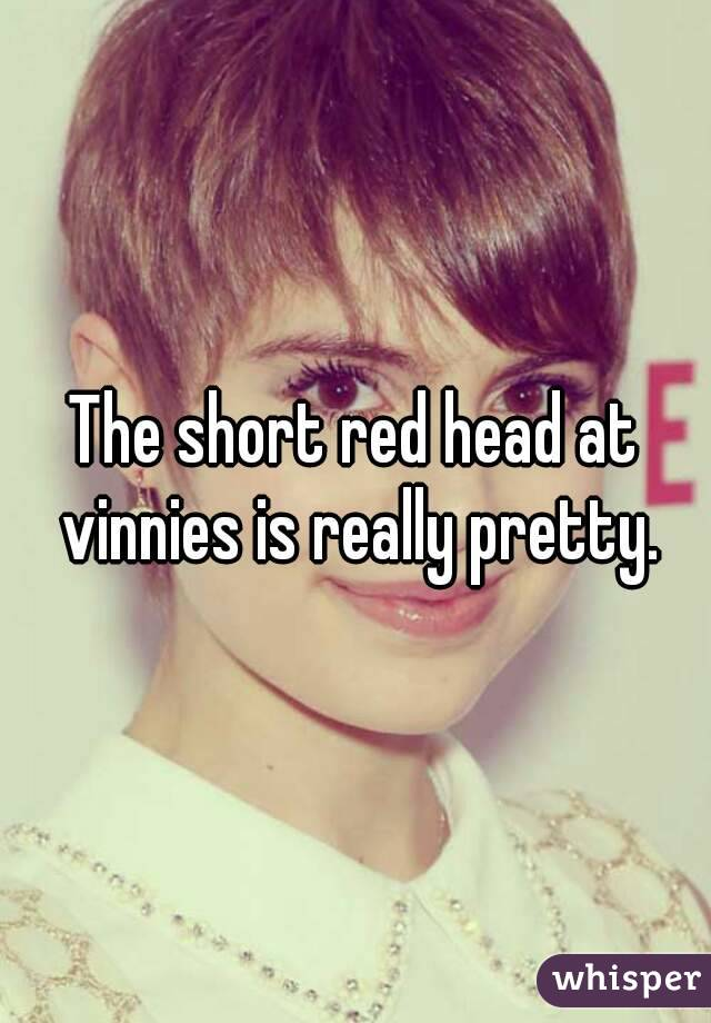 The short red head at vinnies is really pretty.