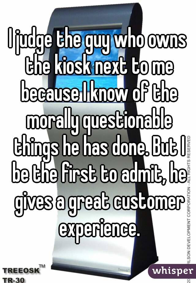 I judge the guy who owns the kiosk next to me because I know of the morally questionable things he has done. But I be the first to admit, he gives a great customer experience.