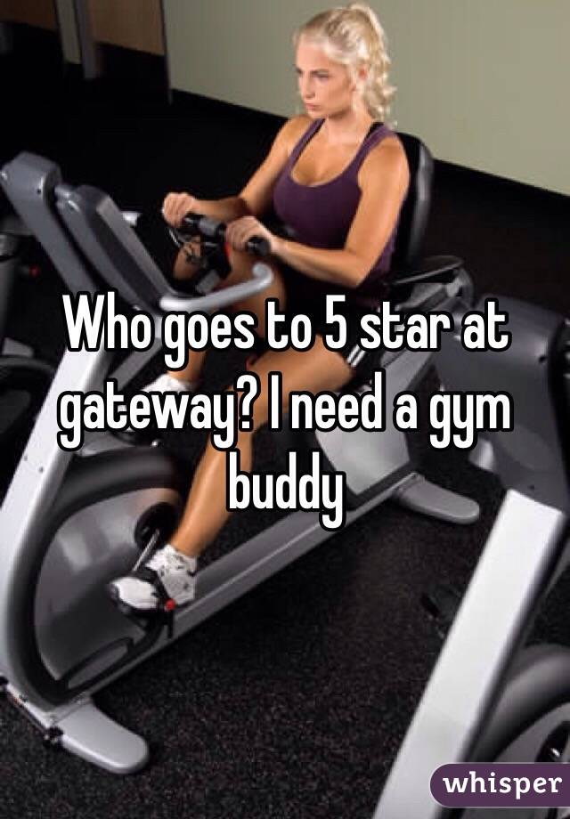 Who goes to 5 star at gateway? I need a gym buddy
