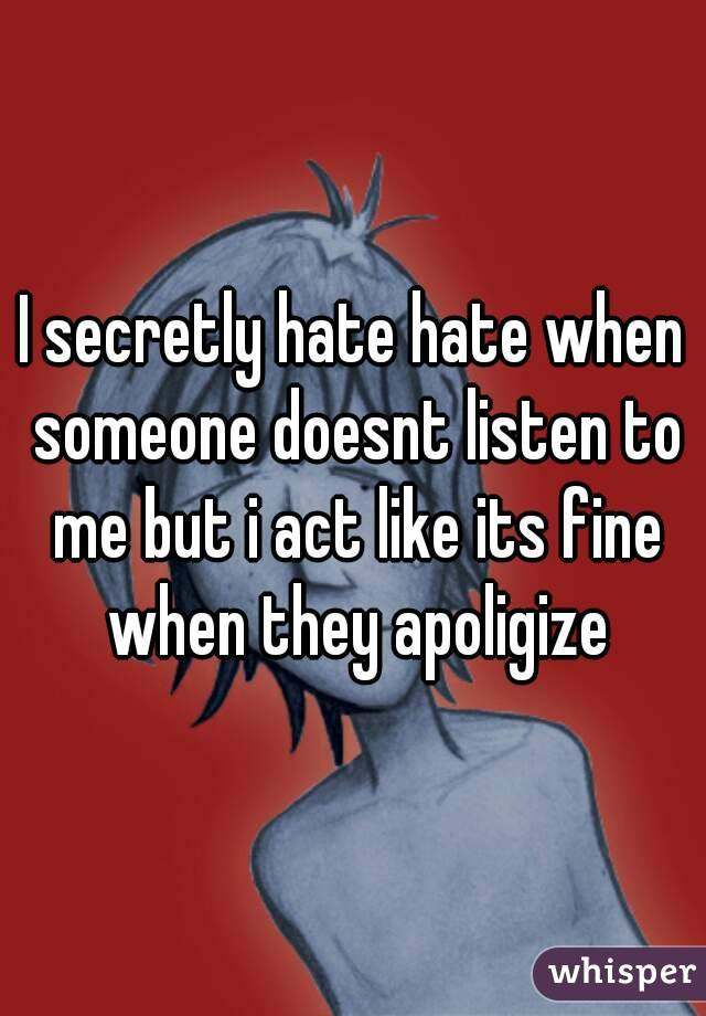 I secretly hate hate when someone doesnt listen to me but i act like its fine when they apoligize