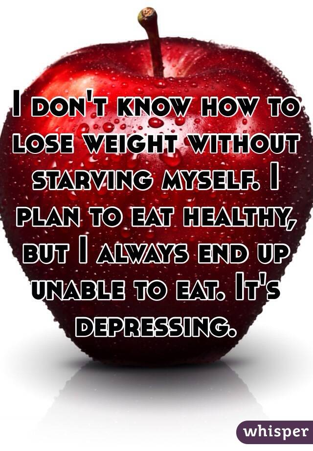 I don't know how to lose weight without starving myself. I plan to eat healthy, but I always end up unable to eat. It's depressing.