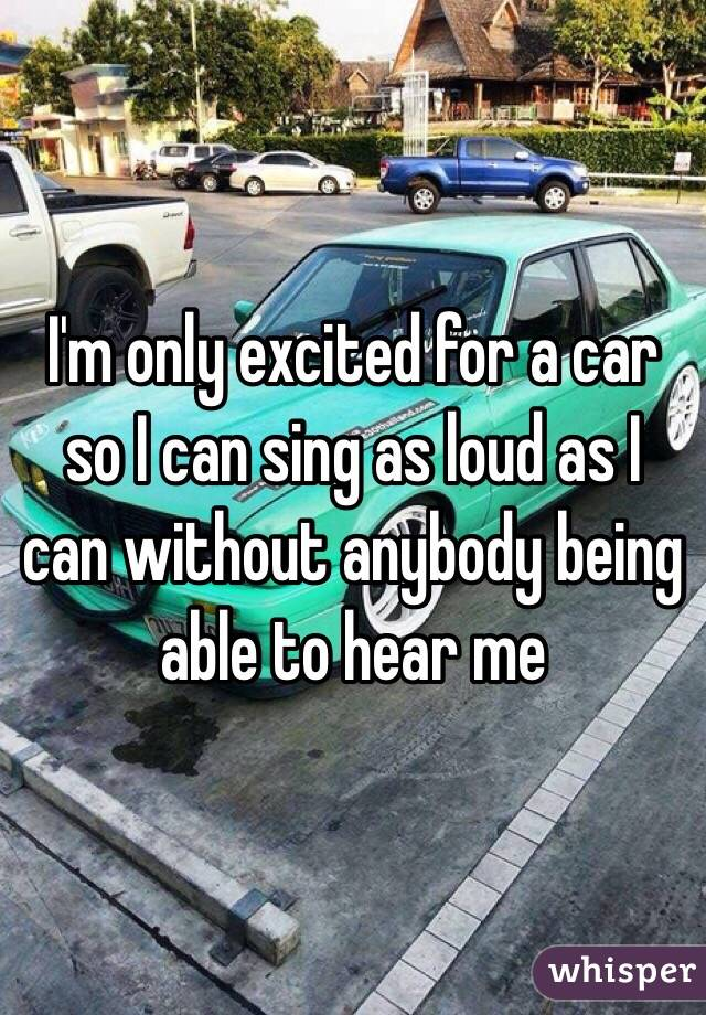 I'm only excited for a car so I can sing as loud as I can without anybody being able to hear me