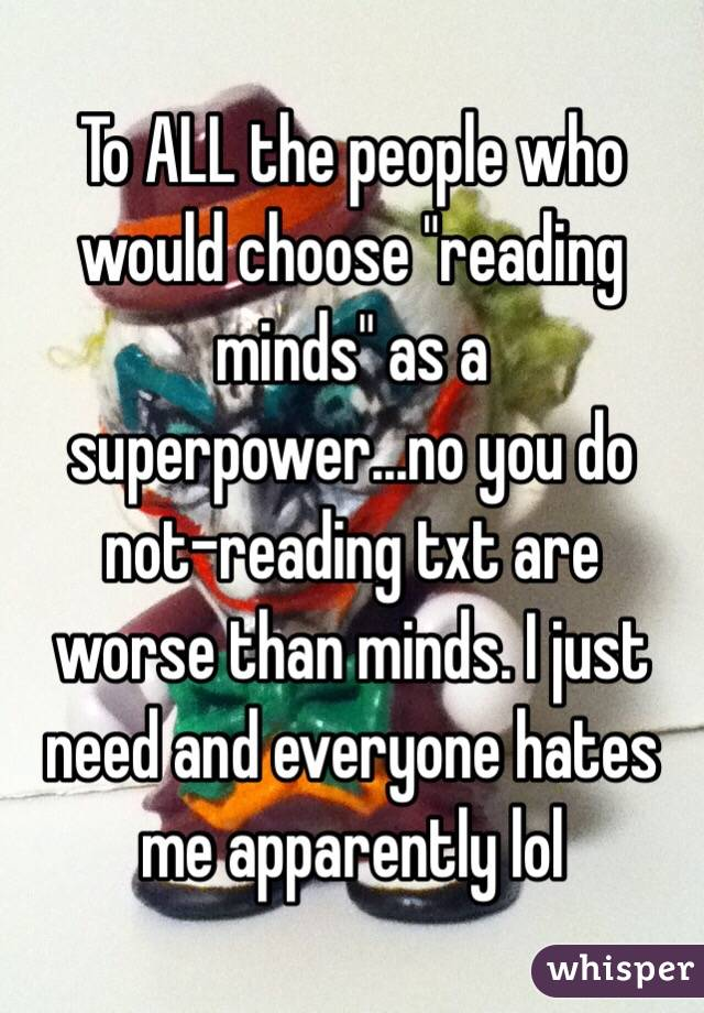 "To ALL the people who would choose ""reading minds"" as a superpower...no you do not-reading txt are worse than minds. I just need and everyone hates me apparently lol"