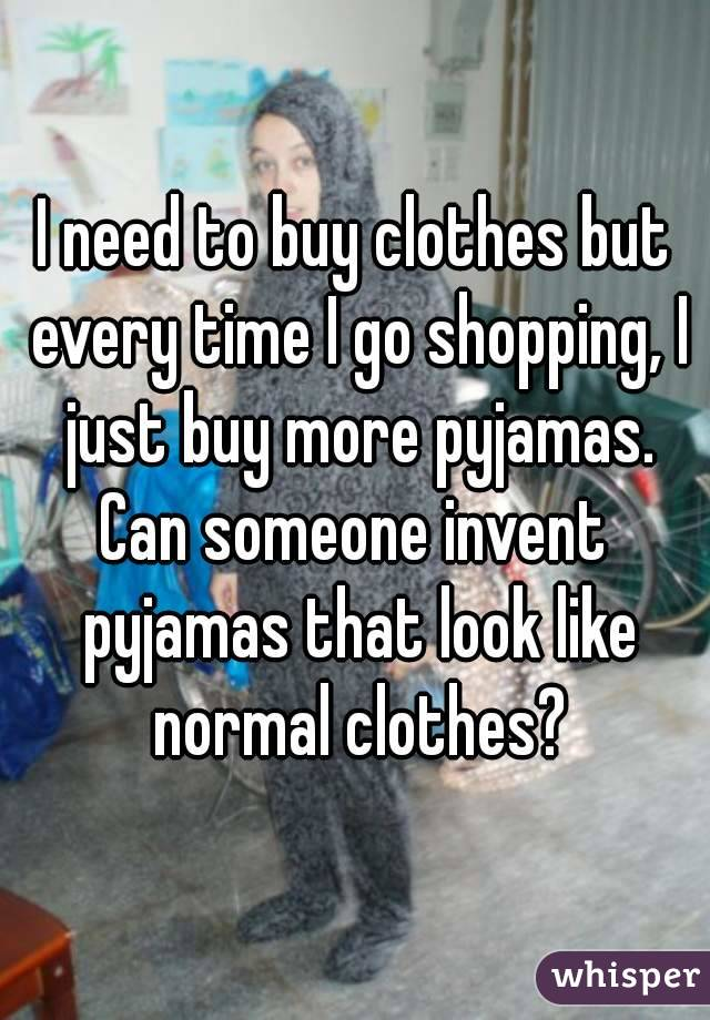 I need to buy clothes but every time I go shopping, I just buy more pyjamas. Can someone invent pyjamas that look like normal clothes?