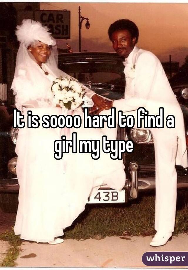 It is soooo hard to find a girl my type